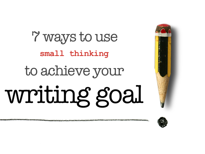 7 ways to use small thinking to achieve your writing goal